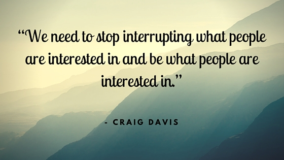 We need to stop interrupting what people are interested in and be what people are interested in - craig davis prowinst.nl
